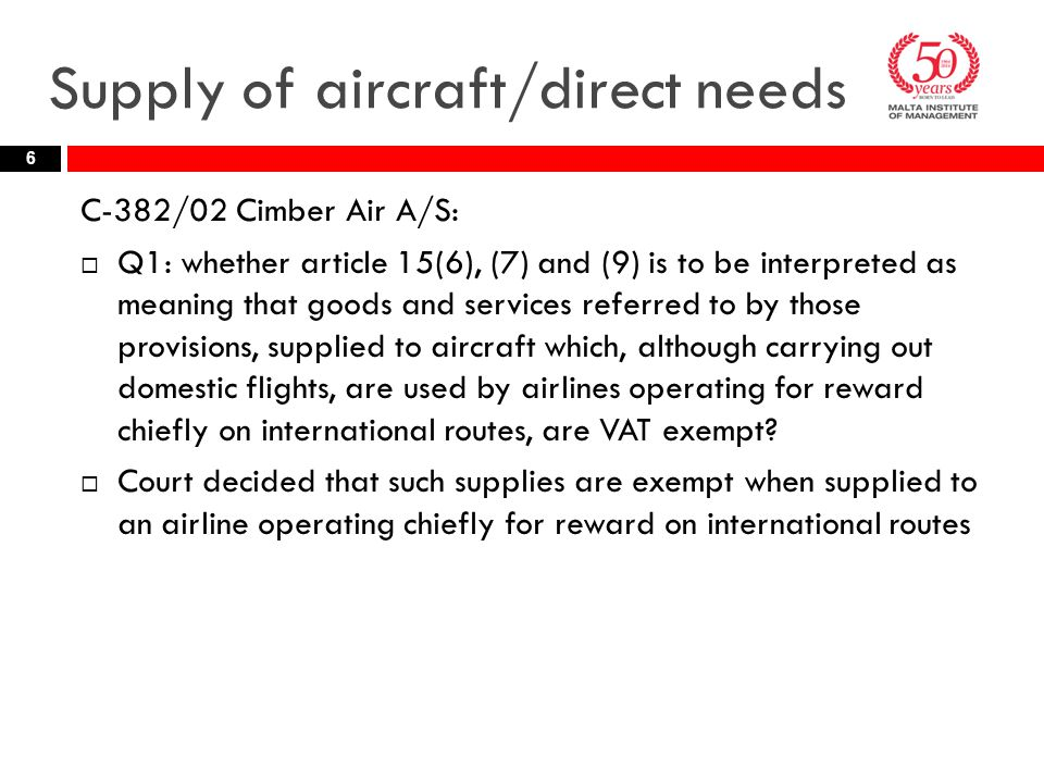 Supply of aircraft/direct needs C-382/02 Cimber Air A/S:  Q1: whether article 15(6), (7) and (9) is to be interpreted as meaning that goods and services referred to by those provisions, supplied to aircraft which, although carrying out domestic flights, are used by airlines operating for reward chiefly on international routes, are VAT exempt.