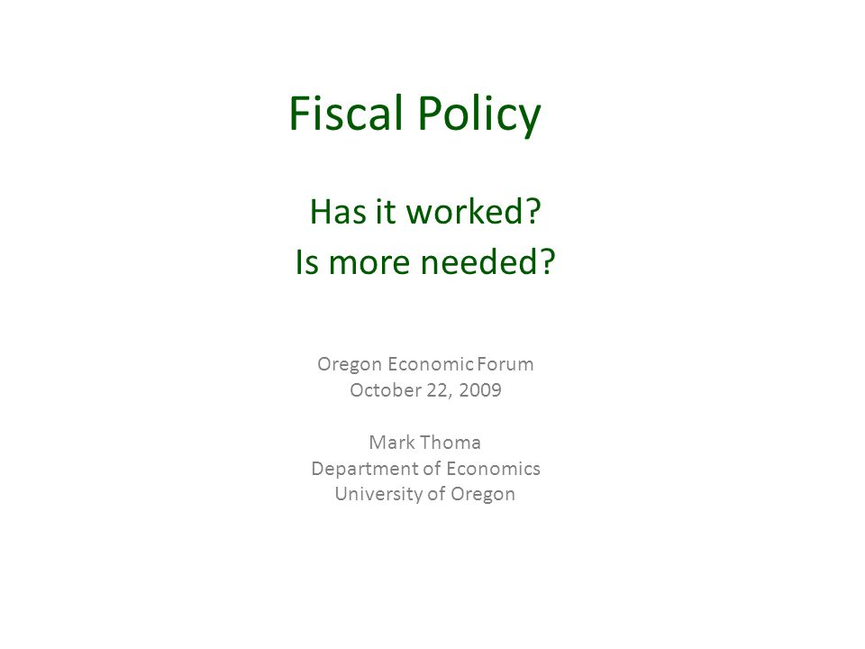 Fiscal Policy Has it worked? Is more needed? Oregon Economic Forum October 22, 2009 Mark Thoma Department of Economics University of Oregon