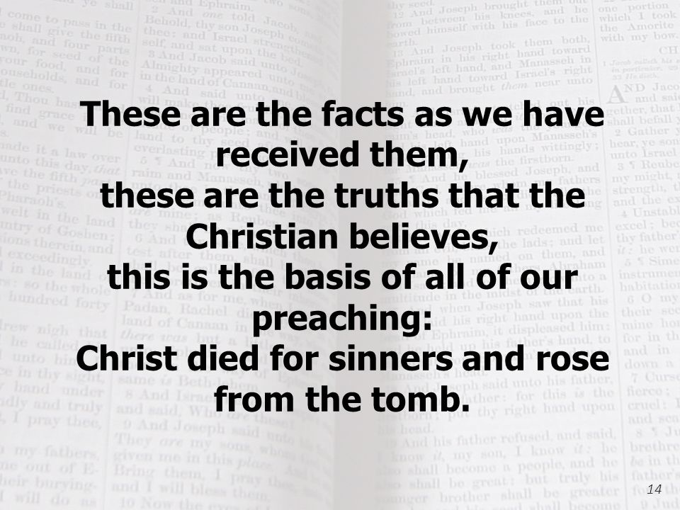 These are the facts as we have received them, these are the truths that the Christian believes, this is the basis of all of our preaching: Christ died for sinners and rose from the tomb.