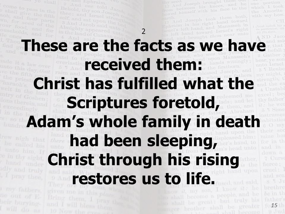 2 These are the facts as we have received them: Christ has fulfilled what the Scriptures foretold, Adam's whole family in death had been sleeping, Christ through his rising restores us to life.