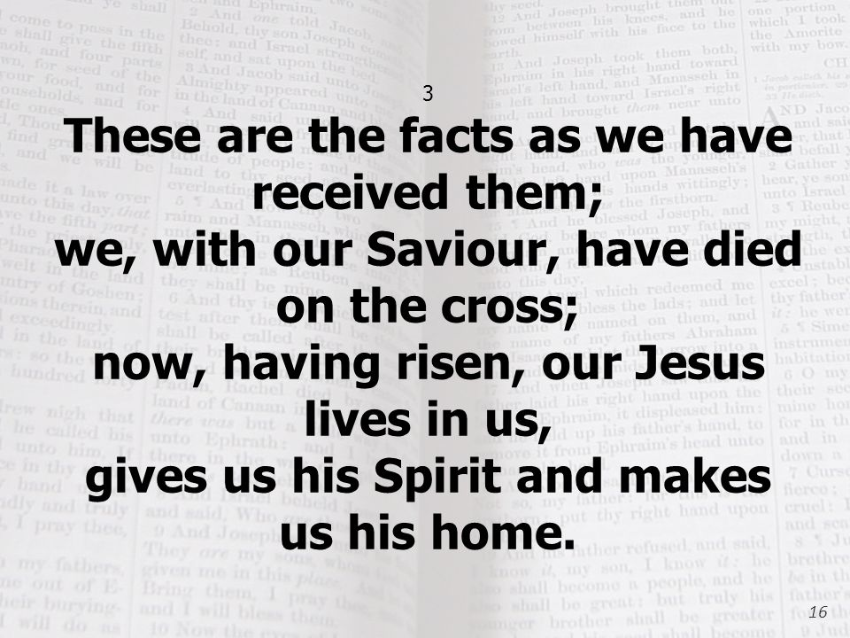 3 These are the facts as we have received them; we, with our Saviour, have died on the cross; now, having risen, our Jesus lives in us, gives us his Spirit and makes us his home.