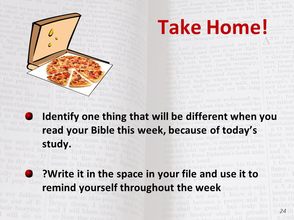 Take Home! Identify one thing that will be different when you read your Bible this week, because of today's study. ?Write it in the space in your file