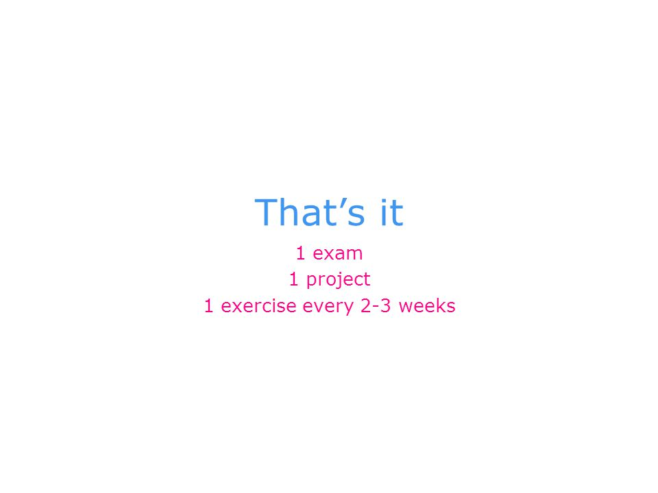 That's it 1 exam 1 project 1 exercise every 2-3 weeks