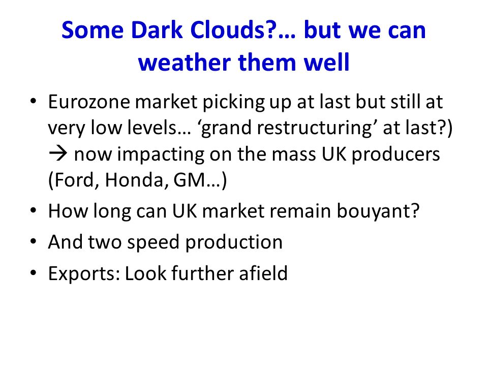 Some Dark Clouds?… but we can weather them well Eurozone market picking up at last but still at very low levels… 'grand restructuring' at last?)  now impacting on the mass UK producers (Ford, Honda, GM…) How long can UK market remain bouyant.
