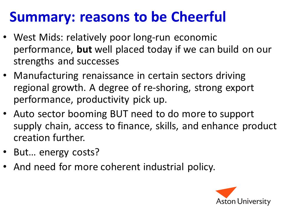 Summary: reasons to be Cheerful West Mids: relatively poor long-run economic performance, but well placed today if we can build on our strengths and successes Manufacturing renaissance in certain sectors driving regional growth.