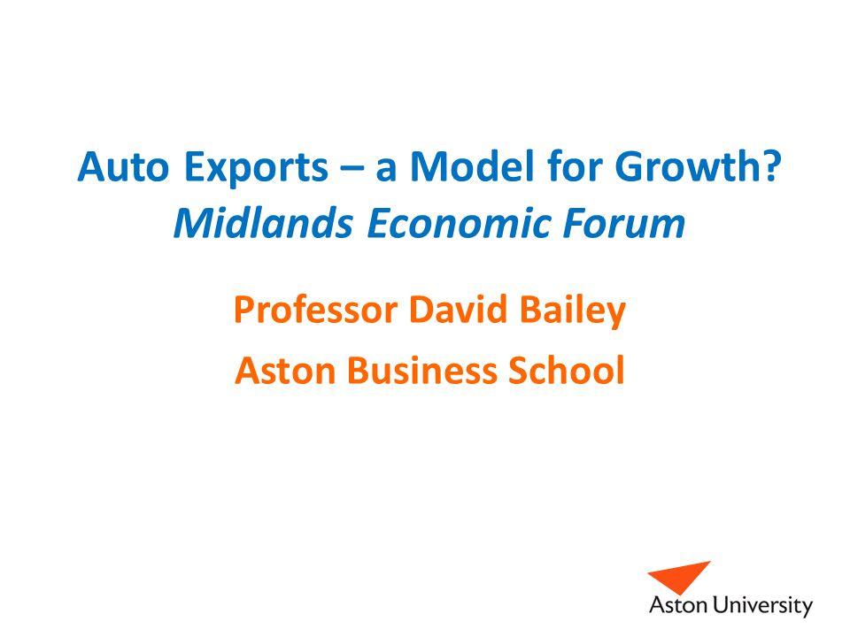 Auto Exports – a Model for Growth? Midlands Economic Forum Professor David Bailey Aston Business School