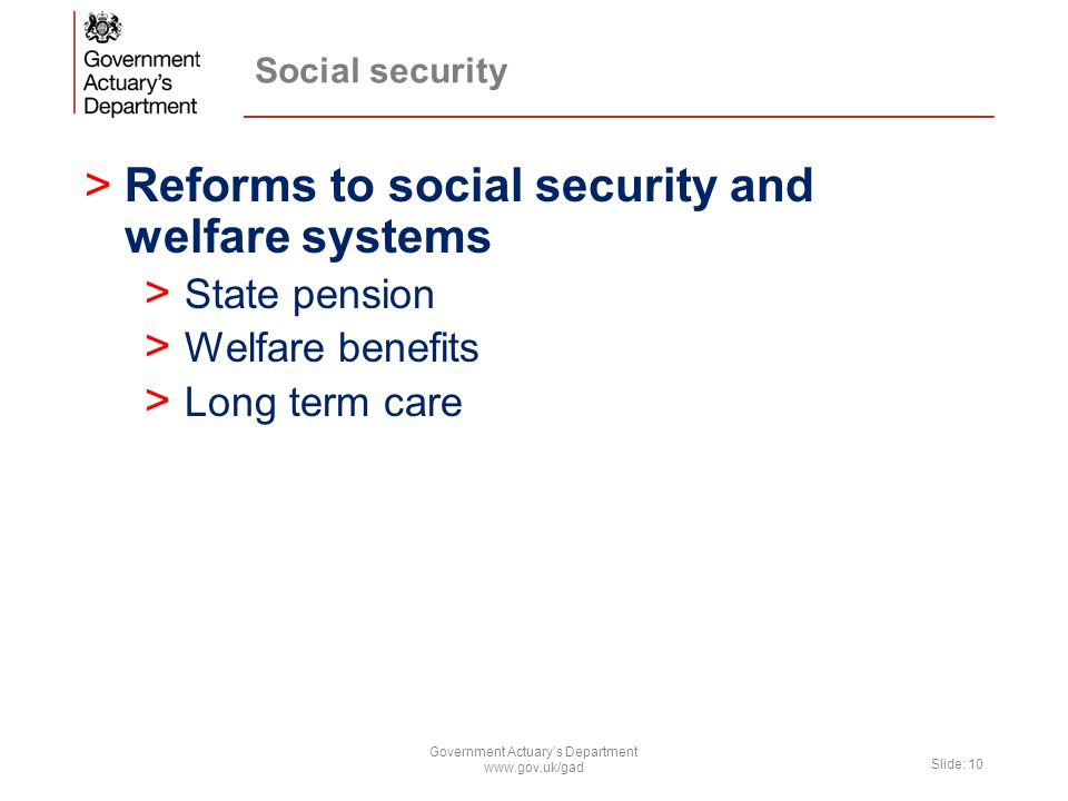 >Reforms to social security and welfare systems > State pension > Welfare benefits > Long term care Government Actuary's Department www.gov.uk/gad Slide: 10