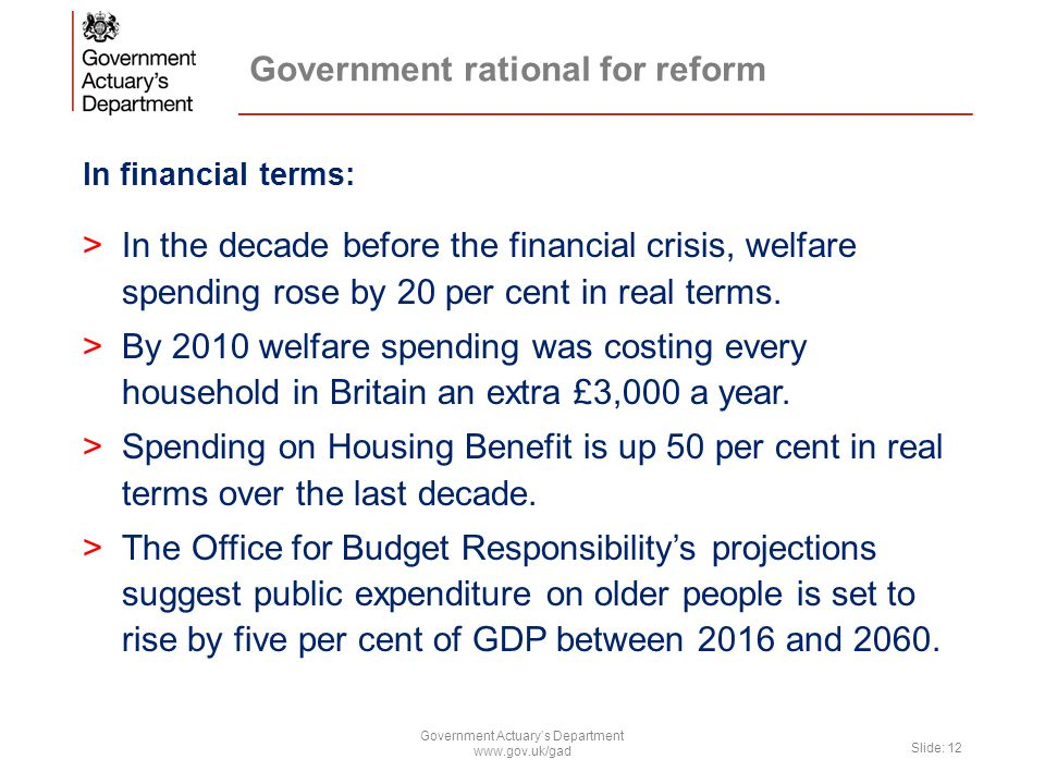 Government rational for reform In financial terms: >In the decade before the financial crisis, welfare spending rose by 20 per cent in real terms. >By
