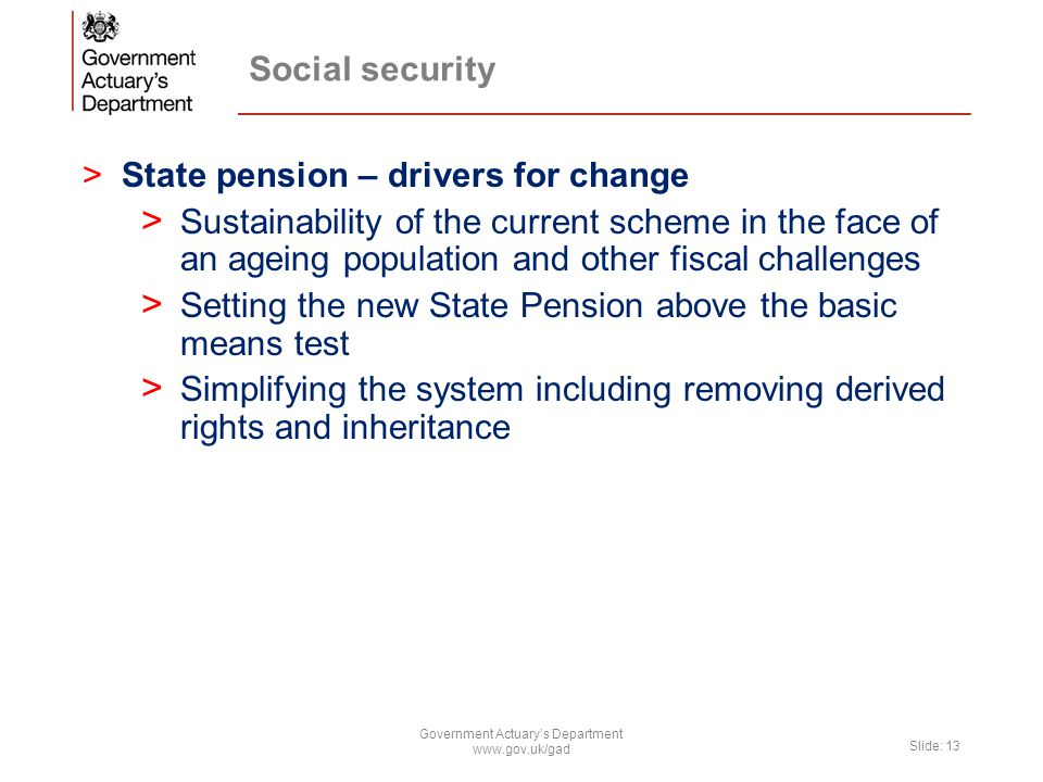 Social security >State pension – drivers for change > Sustainability of the current scheme in the face of an ageing population and other fiscal challenges > Setting the new State Pension above the basic means test > Simplifying the system including removing derived rights and inheritance Government Actuary's Department www.gov.uk/gad Slide: 13