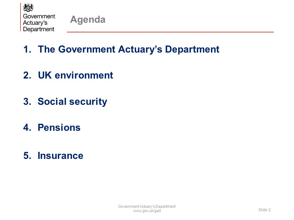 Agenda 1.The Government Actuary's Department 2.UK environment 3.Social security 4.Pensions 5.Insurance Government Actuary's Department www.gov.uk/gad Slide: 2