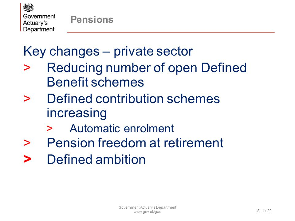 Key changes – private sector >Reducing number of open Defined Benefit schemes >Defined contribution schemes increasing >Automatic enrolment >Pension freedom at retirement > Defined ambition Government Actuary's Department www.gov.uk/gad Slide: 20
