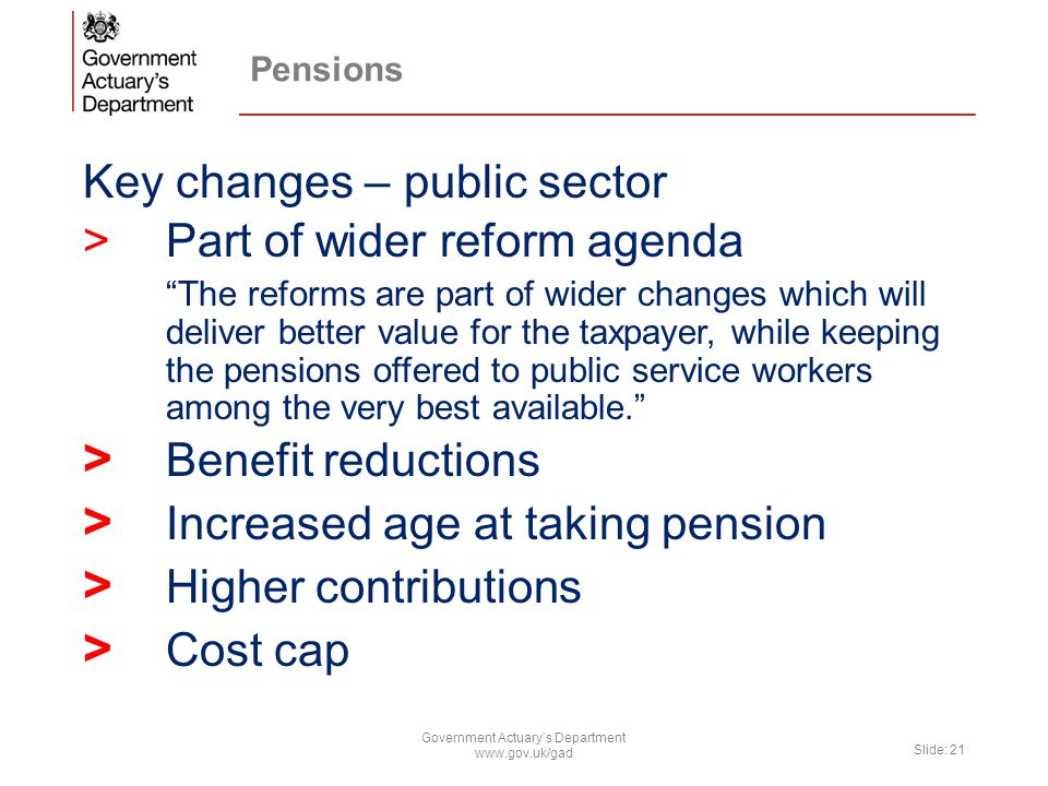 Pensions Key changes – public sector >Part of wider reform agenda The reforms are part of wider changes which will deliver better value for the taxpayer, while keeping the pensions offered to public service workers among the very best available. > Benefit reductions > Increased age at taking pension > Higher contributions > Cost cap Government Actuary's Department www.gov.uk/gad Slide: 21