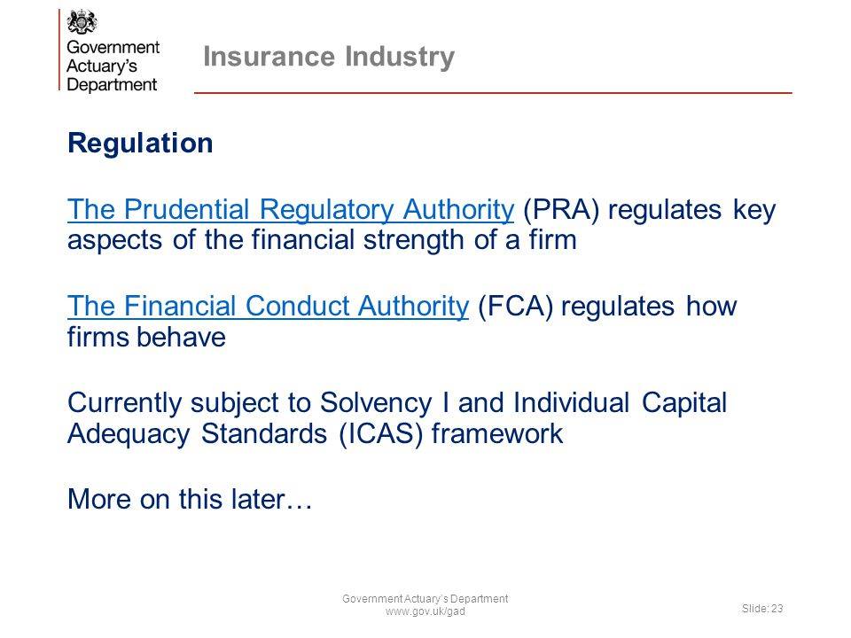 Insurance Industry Regulation The Prudential Regulatory AuthorityThe Prudential Regulatory Authority (PRA) regulates key aspects of the financial strength of a firm The Financial Conduct AuthorityThe Financial Conduct Authority (FCA) regulates how firms behave Currently subject to Solvency I and Individual Capital Adequacy Standards (ICAS) framework More on this later… Government Actuary's Department www.gov.uk/gad Slide: 23