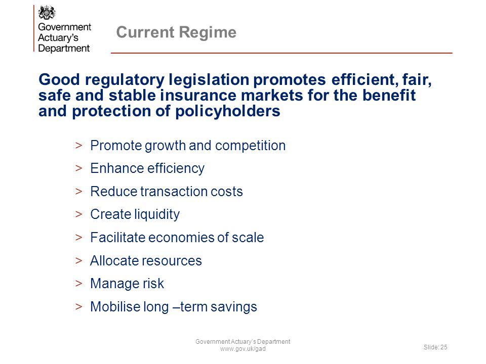 Current Regime Good regulatory legislation promotes efficient, fair, safe and stable insurance markets for the benefit and protection of policyholders >Promote growth and competition >Enhance efficiency >Reduce transaction costs >Create liquidity >Facilitate economies of scale >Allocate resources >Manage risk >Mobilise long –term savings Government Actuary's Department www.gov.uk/gad Slide: 25