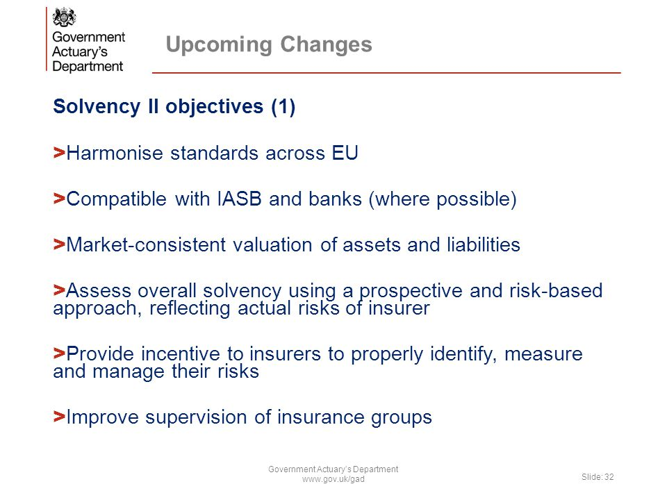 Upcoming Changes Solvency II objectives (1) > Harmonise standards across EU > Compatible with IASB and banks (where possible) > Market-consistent valu
