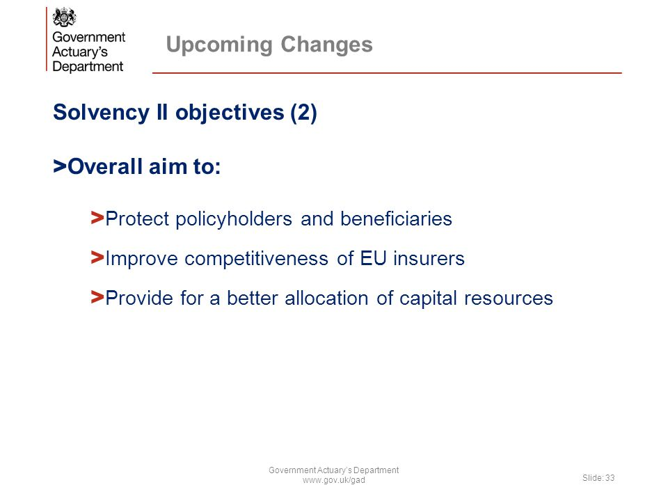 Upcoming Changes Solvency II objectives (2) > Overall aim to: > Protect policyholders and beneficiaries > Improve competitiveness of EU insurers > Pro