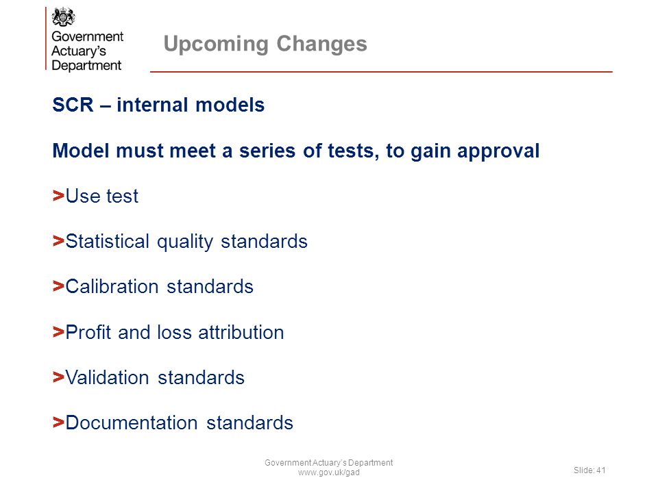 Upcoming Changes SCR – internal models Model must meet a series of tests, to gain approval > Use test > Statistical quality standards > Calibration standards > Profit and loss attribution > Validation standards > Documentation standards Government Actuary's Department www.gov.uk/gad Slide: 41
