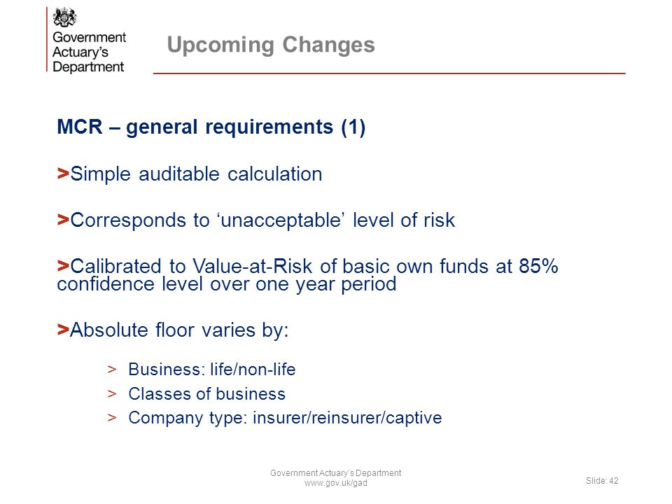 Upcoming Changes MCR – general requirements (1) > Simple auditable calculation > Corresponds to 'unacceptable' level of risk > Calibrated to Value-at-