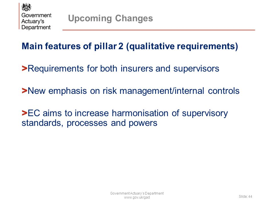 Upcoming Changes Main features of pillar 2 (qualitative requirements) > Requirements for both insurers and supervisors > New emphasis on risk management/internal controls > EC aims to increase harmonisation of supervisory standards, processes and powers Government Actuary's Department www.gov.uk/gad Slide: 44