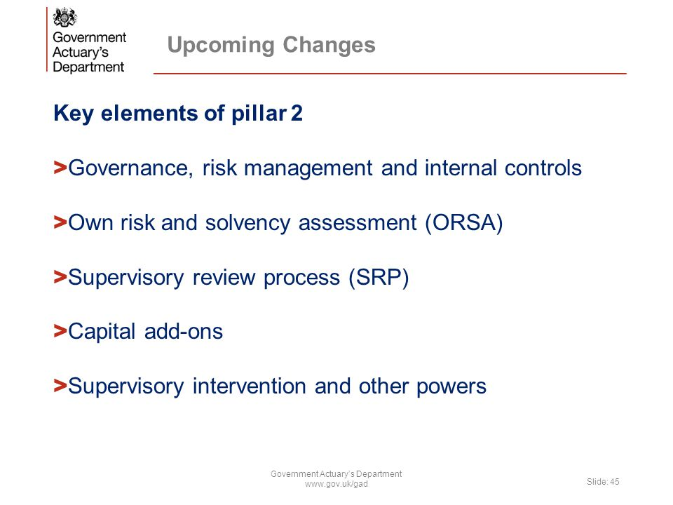 Upcoming Changes Key elements of pillar 2 > Governance, risk management and internal controls > Own risk and solvency assessment (ORSA) > Supervisory review process (SRP) > Capital add-ons > Supervisory intervention and other powers Government Actuary's Department www.gov.uk/gad Slide: 45