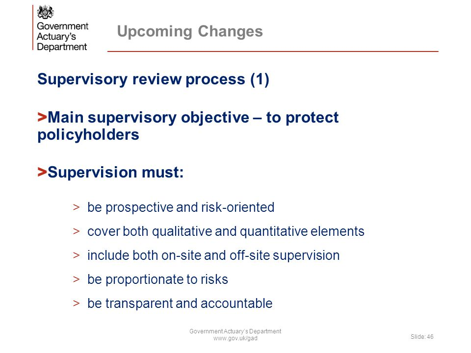 Upcoming Changes Supervisory review process (1) > Main supervisory objective – to protect policyholders > Supervision must: >be prospective and risk-o