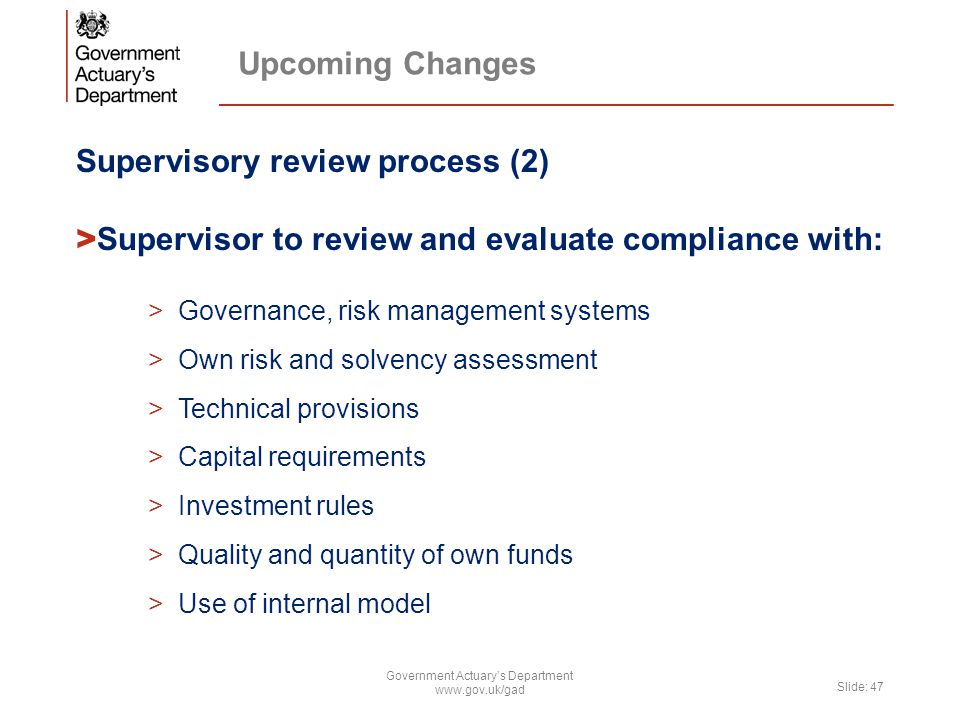 Upcoming Changes Supervisory review process (2) > Supervisor to review and evaluate compliance with: >Governance, risk management systems >Own risk and solvency assessment >Technical provisions >Capital requirements >Investment rules >Quality and quantity of own funds >Use of internal model Government Actuary's Department www.gov.uk/gad Slide: 47