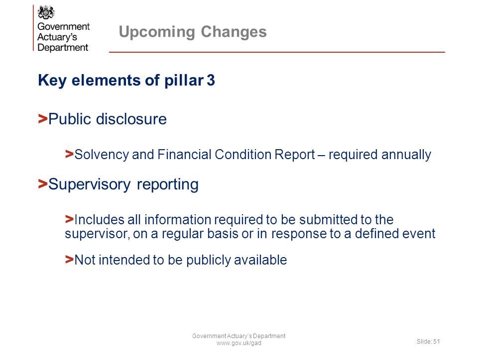 Upcoming Changes Key elements of pillar 3 > Public disclosure > Solvency and Financial Condition Report – required annually > Supervisory reporting > Includes all information required to be submitted to the supervisor, on a regular basis or in response to a defined event > Not intended to be publicly available Government Actuary's Department www.gov.uk/gad Slide: 51