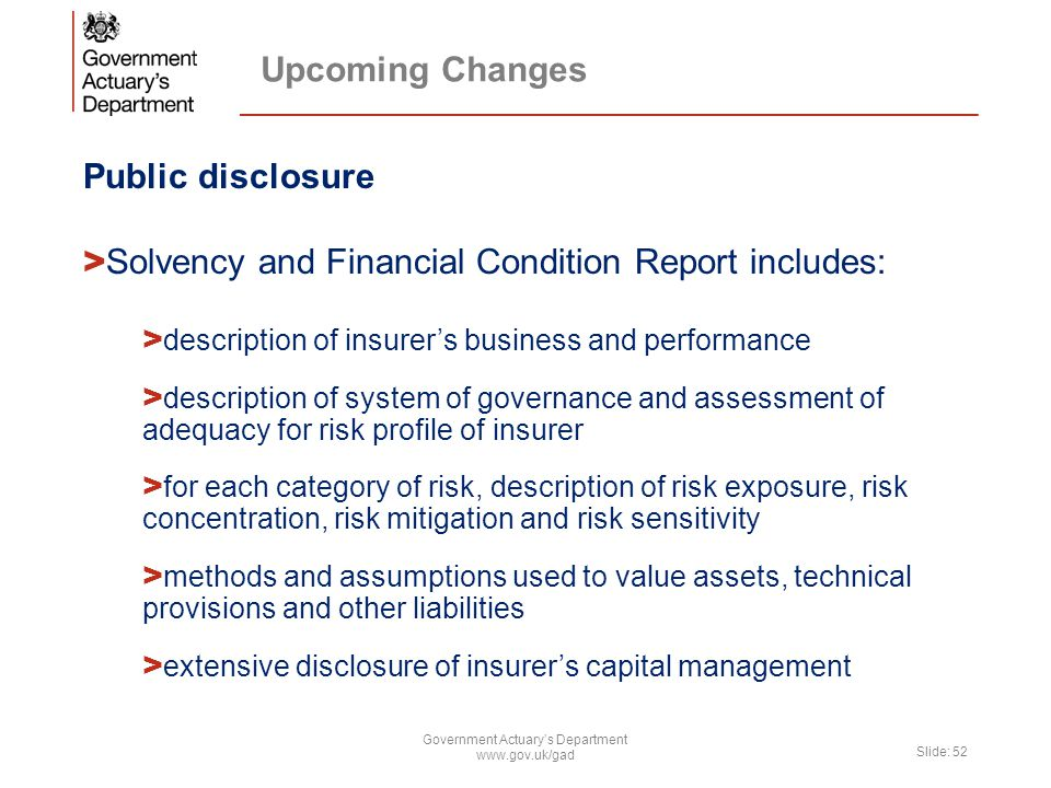 Upcoming Changes Public disclosure > Solvency and Financial Condition Report includes: > description of insurer's business and performance > description of system of governance and assessment of adequacy for risk profile of insurer > for each category of risk, description of risk exposure, risk concentration, risk mitigation and risk sensitivity > methods and assumptions used to value assets, technical provisions and other liabilities > extensive disclosure of insurer's capital management Government Actuary's Department www.gov.uk/gad Slide: 52
