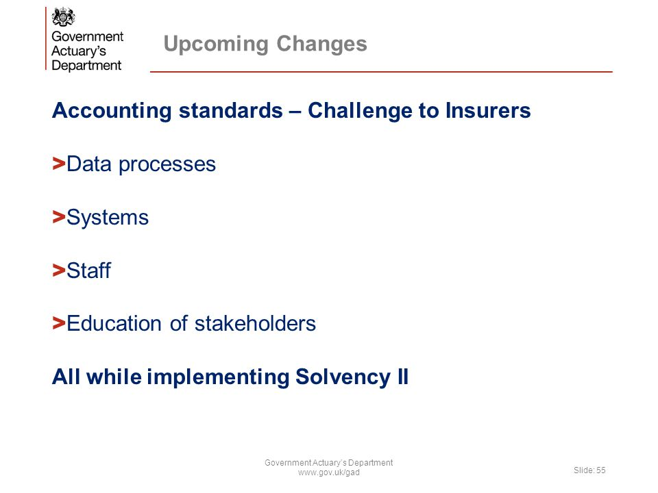 Upcoming Changes Accounting standards – Challenge to Insurers > Data processes > Systems > Staff > Education of stakeholders All while implementing Solvency II Government Actuary's Department www.gov.uk/gad Slide: 55
