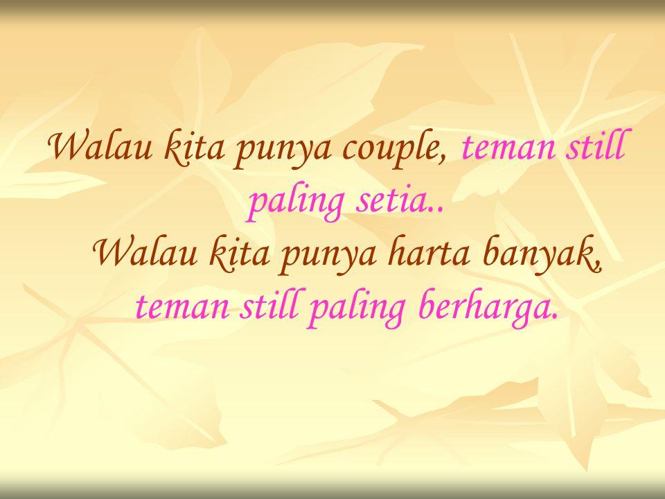 Walau kita punya couple, teman still paling setia..