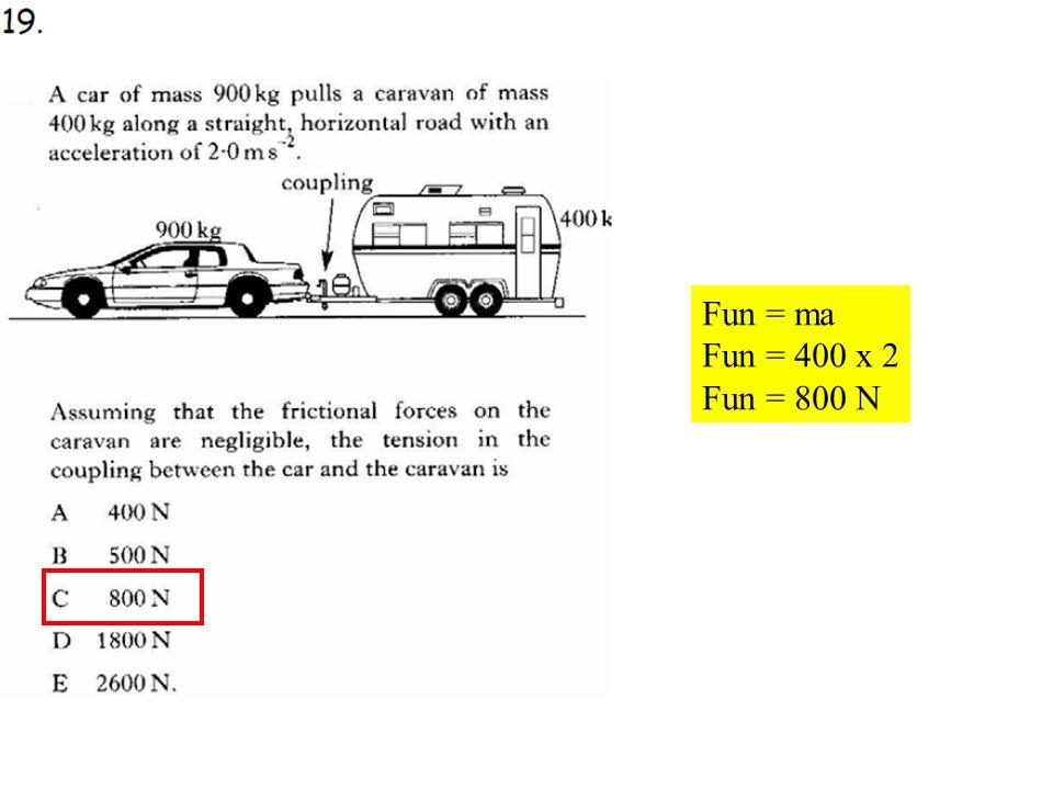 Q19 Fun = ma Fun = 400 x 2 Fun = 800 N