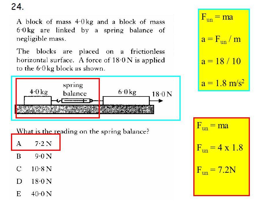 Q24 F un = ma a = F un / m a = 18 / 10 a = 1.8 m/s 2 F un = ma F un = 4 x 1.8 F un = 7.2N