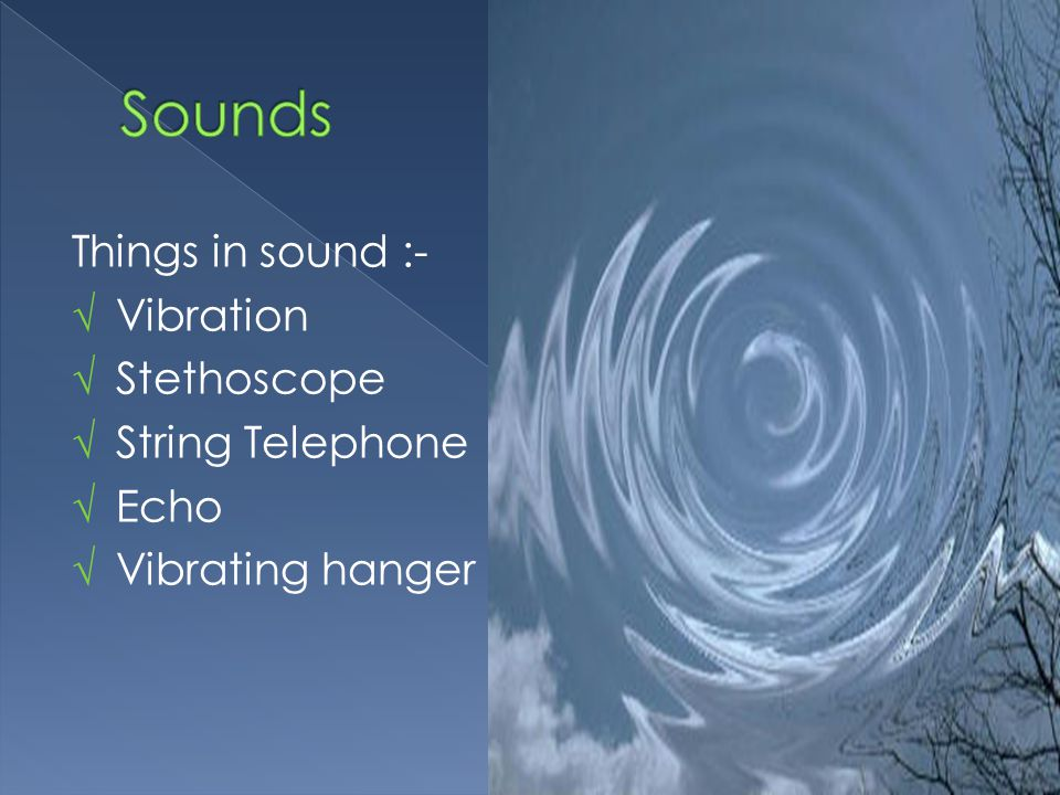 Things in sound :- √ Vibration √ Stethoscope √ String Telephone √ Echo √ Vibrating hanger