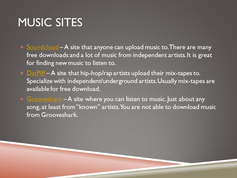 MUSIC SITES  Soundcloud – A site that anyone can upload music to. There are many free downloads and a lot of music from independent artists. It is gr