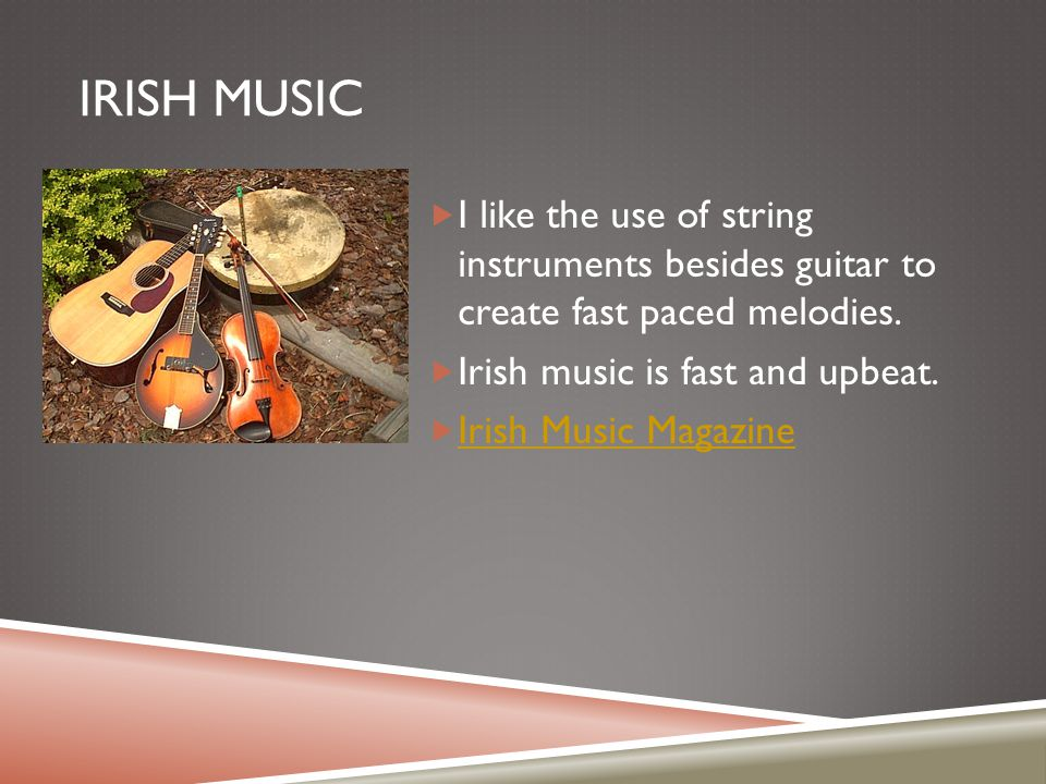 IRISH MUSIC  I like the use of string instruments besides guitar to create fast paced melodies.  Irish music is fast and upbeat.  Irish Music Magaz