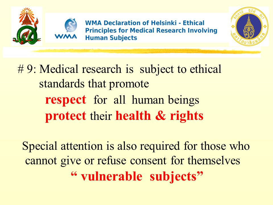 # 9: Medical research is subject to ethical standards that promote respect for all human beings protect their health & rights Special attention is also required for those who cannot give or refuse consent for themselves vulnerable subjects