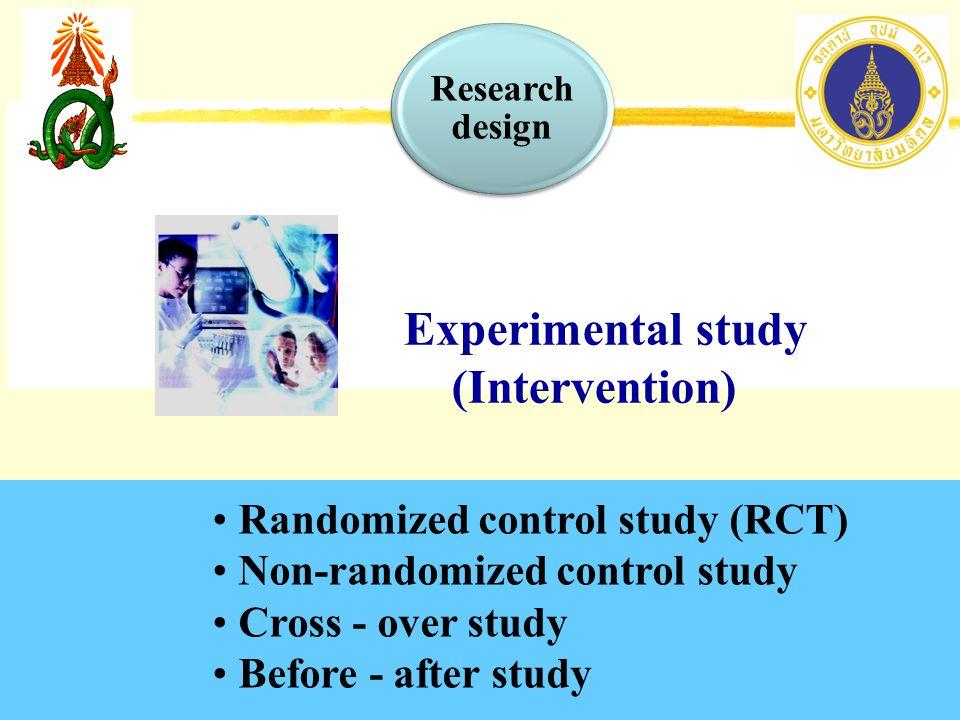Randomized control study (RCT) Non-randomized control study Cross - over study Before - after study Experimental study (Intervention) Research design