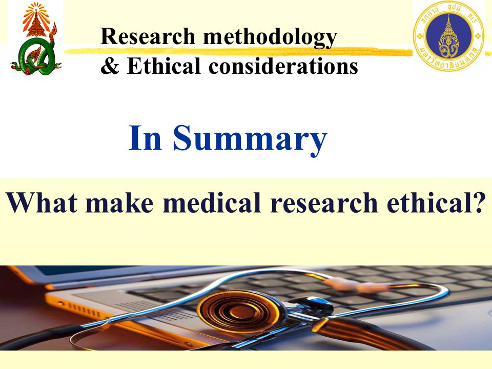 In Summary Research methodology & Ethical considerations What make medical research ethical?
