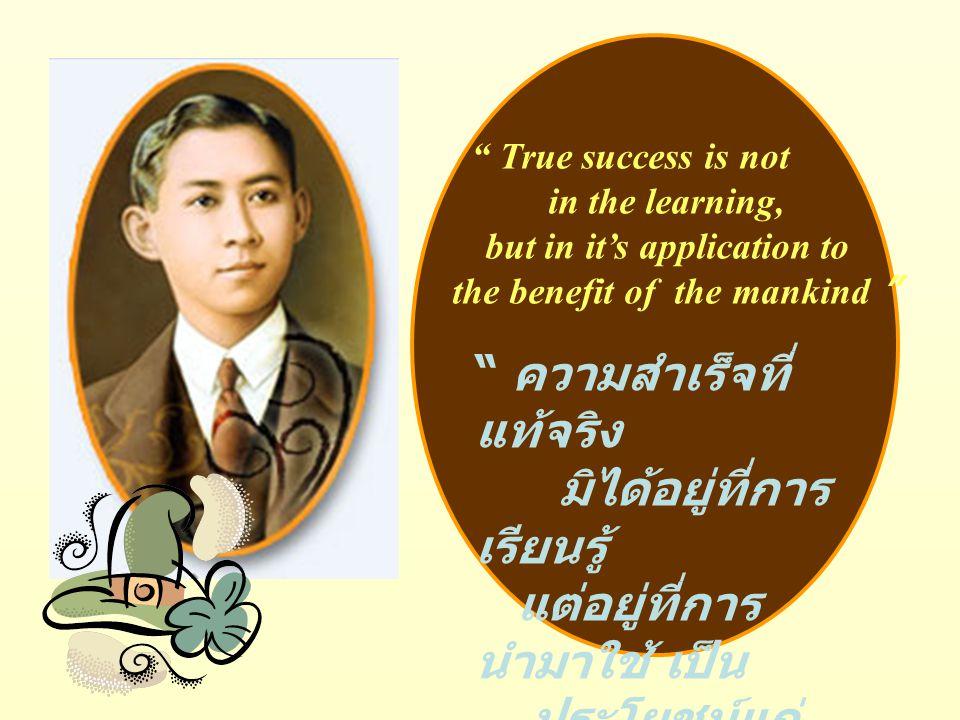 True success is not in the learning, but in it's application to the benefit of the mankind ความสำเร็จที่ แท้จริง มิได้อยู่ที่การ เรียนรู้ แต่อยู่ที่การ นำมาใช้ เป็น ประโยชน์แก่ มนุษยชาติ