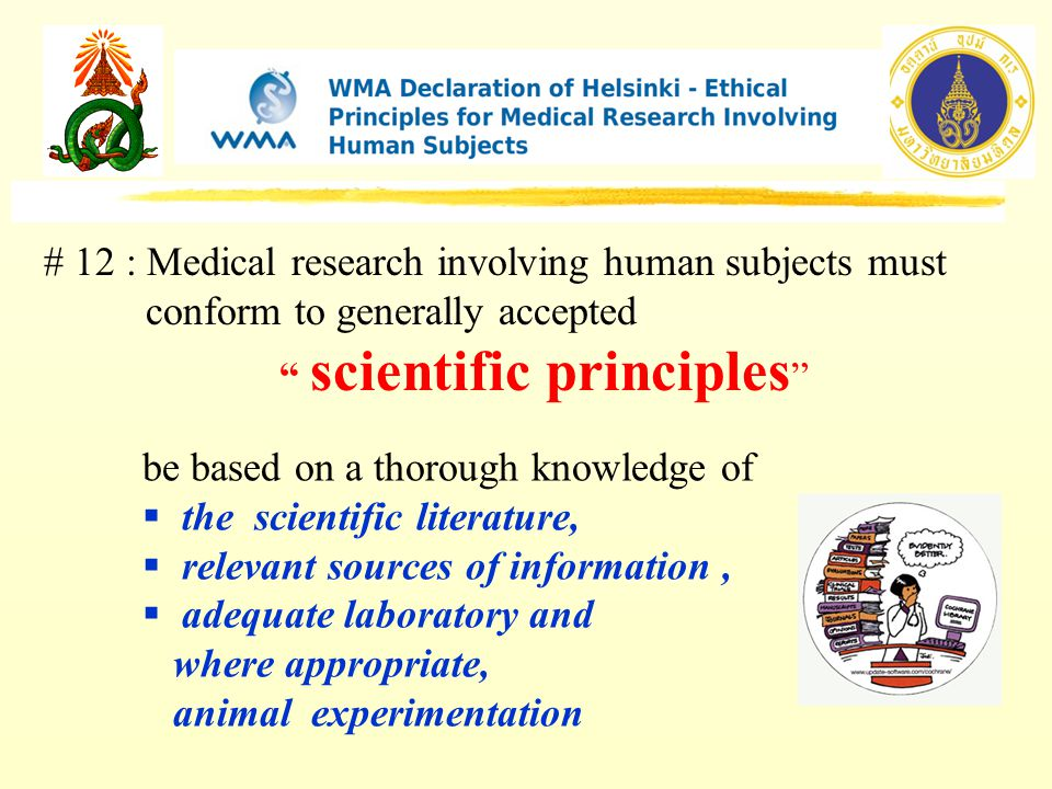 # 12 : Medical research involving human subjects must conform to generally accepted scientific principles be based on a thorough knowledge of  the scientific literature,  relevant sources of information,  adequate laboratory and where appropriate, animal experimentation