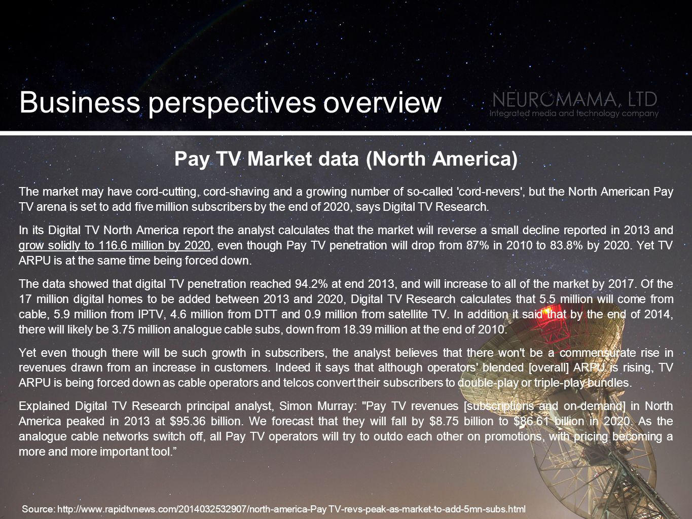 Pay TV Market data (North America) The market may have cord-cutting, cord-shaving and a growing number of so-called cord-nevers , but the North American Pay TV arena is set to add five million subscribers by the end of 2020, says Digital TV Research.