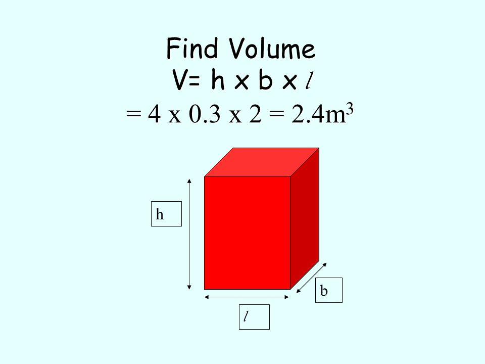 Find Volume V= h x b x l = 4 x 0.3 x 2 = 2.4m 3 h l b