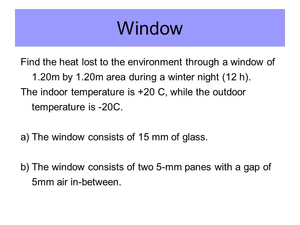 Window Find the heat lost to the environment through a window of 1.20m by 1.20m area during a winter night (12 h).
