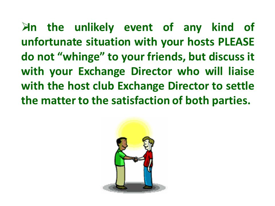  In the unlikely event of any kind of unfortunate situation with your hosts PLEASE do not whinge to your friends, but discuss it with your Exchange Director who will liaise with the host club Exchange Director to settle the matter to the satisfaction of both parties.