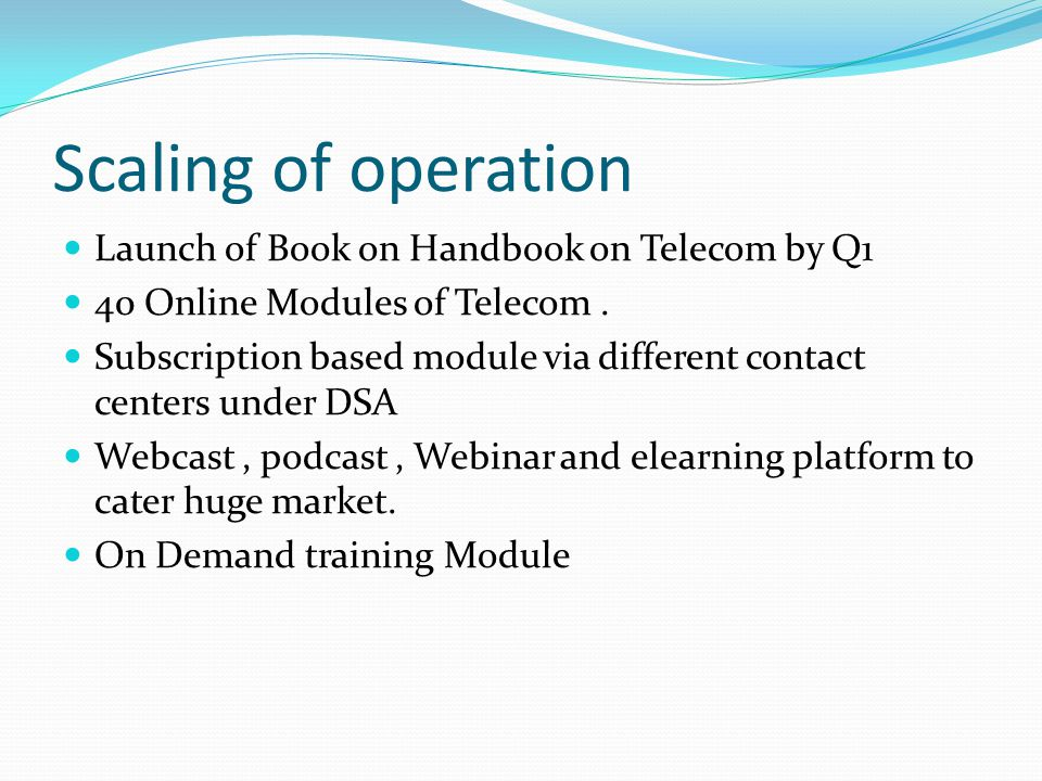 Scaling of operation Launch of Book on Handbook on Telecom by Q1 40 Online Modules of Telecom. Subscription based module via different contact centers