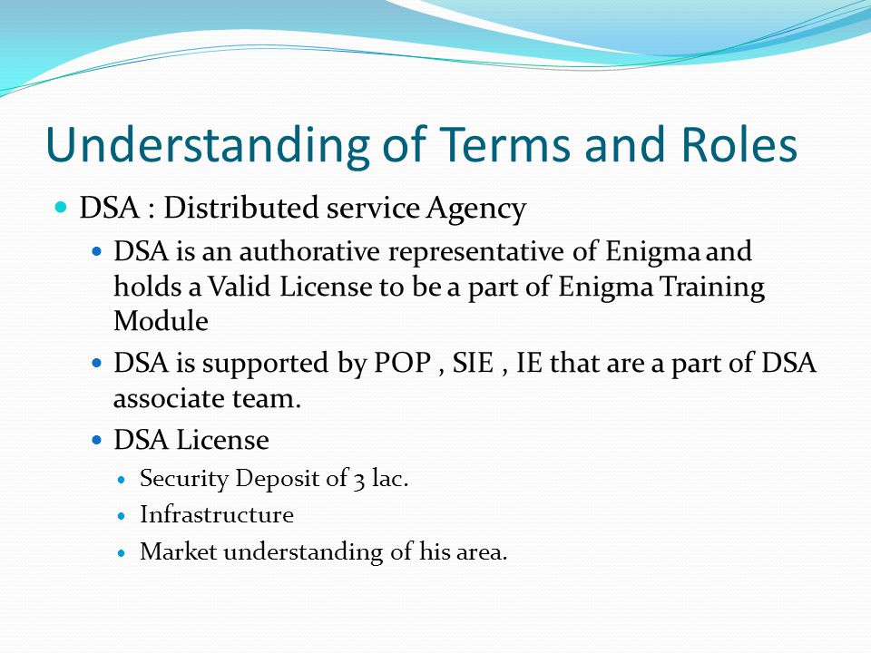 Understanding of Terms and Roles DSA : Distributed service Agency DSA is an auth0rative representative of Enigma and holds a Valid License to be a par