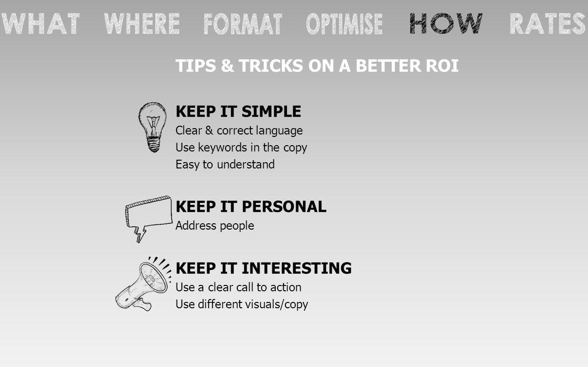 TIPS & TRICKS ON A BETTER ROI KEEP IT SIMPLE Clear & correct language Use keywords in the copy Easy to understand KEEP IT PERSONAL Address people KEEP IT INTERESTING Use a clear call to action Use different visuals/copy