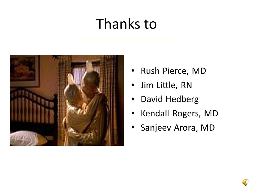 Thanks to Rush Pierce, MD Jim Little, RN David Hedberg Kendall Rogers, MD Sanjeev Arora, MD