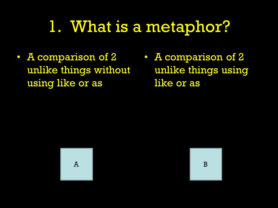 1. What is a metaphor? A comparison of 2 unlike things without using like or as A comparison of 2 unlike things using like or as You can right click o