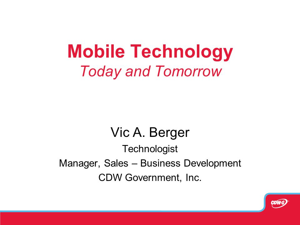 Mobile Technology Today and Tomorrow Vic A. Berger Technologist Manager, Sales – Business Development CDW Government, Inc.